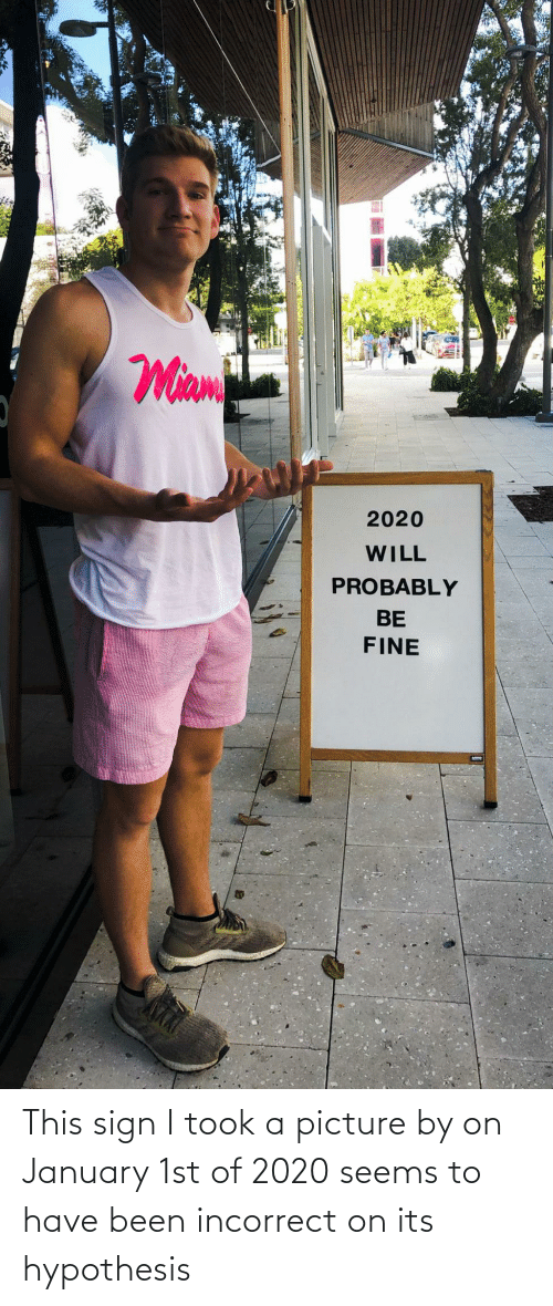 Took: This sign I took a picture by on January 1st of 2020 seems to have been incorrect on its hypothesis