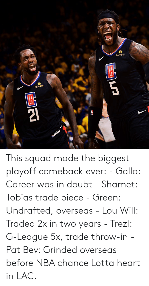 Nba, Squad, and Heart: This squad made the biggest playoff comeback ever:  - Gallo: Career was in doubt - Shamet: Tobias trade piece - Green: Undrafted, overseas - Lou Will: Traded 2x in two years - Trezl: G-League 5x, trade throw-in - Pat Bev: Grinded overseas before NBA chance  Lotta heart in LAC.