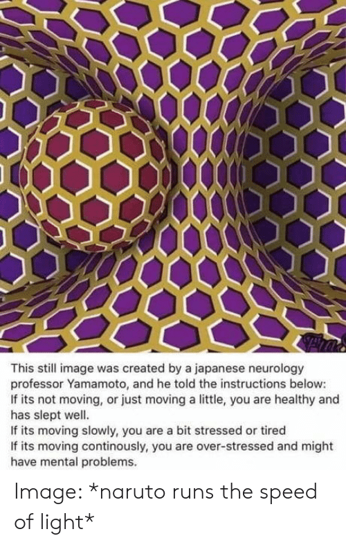 stressed: This still image was created by a japanese neurology  professor Yamamoto, and he told the instructions below:  If its not moving, or just moving a little, you are healthy and  has slept well.  If its moving slowly, you are a bit stressed or tired  If its moving continously, you are over-stressed and might  have mental problems. Image: *naruto runs the speed of light*