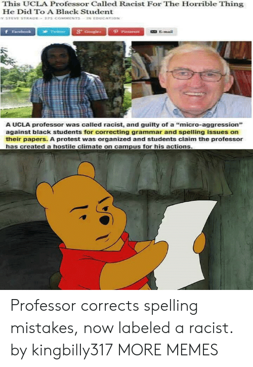 """Dank, Memes, and Protest: This UCLA Professor Called Racist For The Horrible Thing  He Did To A Black Student  3t  Emai  A UCLA professor was called racist, and guilty of a """"micro-aggression"""",  against black students for correcting grammar and spelling issues on  their papers. A protest was organized and students claim the professor Professor corrects spelling mistakes, now labeled a racist. by kingbilly317 MORE MEMES"""