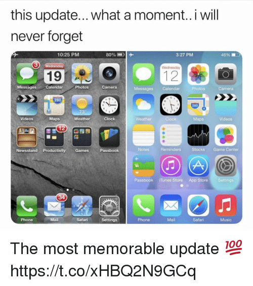 Clock, Music, and Phone: this update... what a moment..i will  never forget  10:25 PMM  3:27 PM  46%  3  Wednesday  19  MessagesCalendar  Photos  Camera  Messages Calendar  Photos  Camera  280  10  280  73  Videos  Maps  Weather  Clock  Weather  Clock  Maps  Videos  Newsstand Productivity GamesPassbook  Notes  Reminders  Stocks Game Center  Passbook iTunes Store App Store Settings  Phone  Mail  Safari Settings  Phone  Mail  Safari  Music The most memorable update 💯 https://t.co/xHBQ2N9GCq