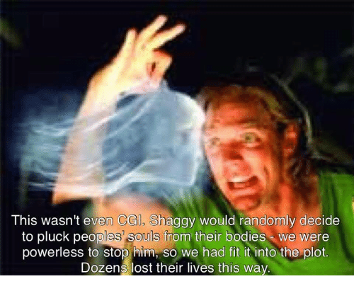 Bodies , Lost, and Shaggy: This wasn't even CGl, Shaggy would randomly decide  to pluck peoples' souls from their bodies we were  powerless to stop him, so we had fit it into the plot.  Dozens lost their lives this way