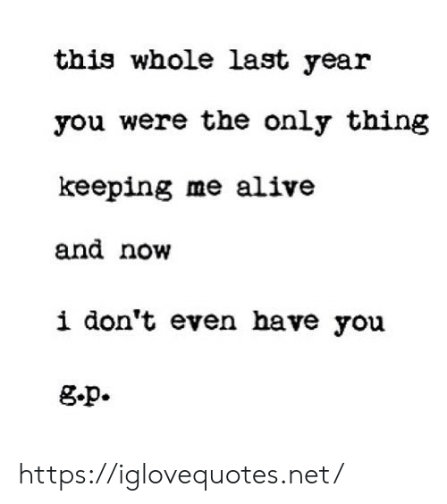 Now I: this whole last year  you were the only thing  keeping me alive  and now  i don't even have you  g.p. https://iglovequotes.net/