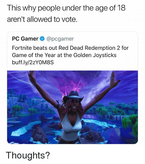 Beats, Game, and Dank Memes: This why people under the age of 18  aren't allowed to vote.  PC Gamer @pcgamer  Fortnite beats out Red Dead Redemption 2 for  Game of the Year at the Golden Joysticks  buff.ly/2zYOM8S Thoughts?
