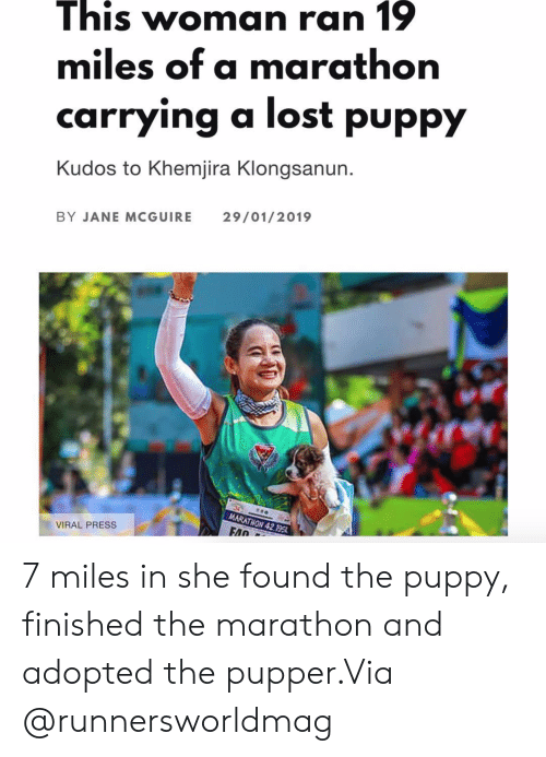 Instagram, Target, and Lost: This Woman ran 1  miles of a marathon  carrying a lost puppy  Kudos to Khemjira Klongsanun.  29/01/2019  BY JANE MCGUIRE  MARATHON 42.195  VIRAL PRESS  FAD  in 7 miles in she found the puppy, finished the marathon and adopted the pupper.Via @runnersworldmag