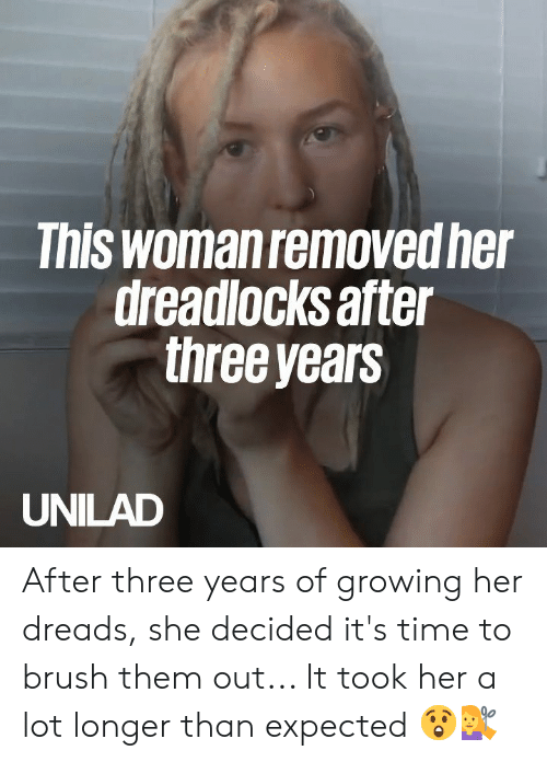 Dank, Dreads, and Time: This woman removed he  dreadlocks after  three years  UNILAD After three years of growing her dreads, she decided it's time to brush them out... It took her a lot longer than expected 😲💇