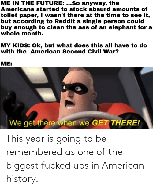 Going: This year is going to be remembered as one of the biggest fucked ups in American history.