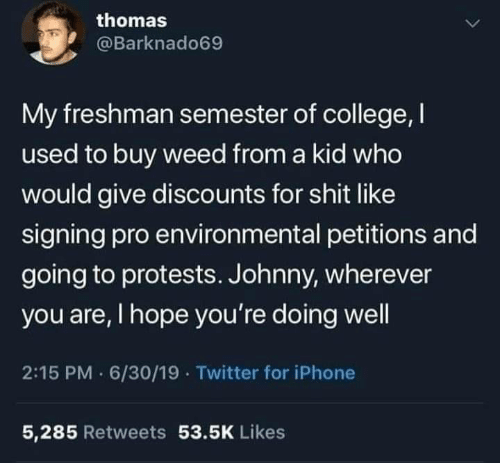 Protests: thomas  @Barknado69  My freshman semester of college, I  used to buy weed from a kid who  would give discounts for shit like  signing pro environmental petitions and  going to protests. Johnny, wherever  you are, I hope you're doing well  2:15 PM 6/30/19 · Twitter for iPhone  5,285 Retweets 53.5K Likes