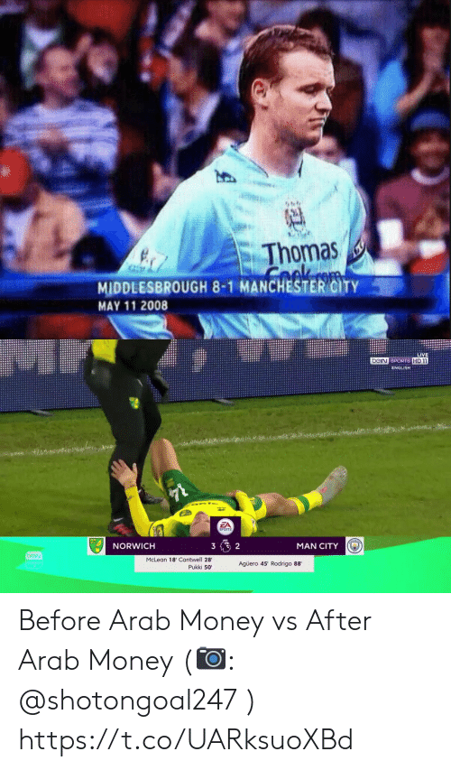 Memes, Money, and Sports: Thomas  COk  MIDDLESBROUGH 8-1 MANCHESTER CITY  MAY 11 2008  (4)   LIVE  beiN SPORTS HD1  ENGLISH  $78  EA  SPORTS  NORWICH  3  2  MAN CITY  beiv  McLean 18' Cantwell 28  Pukki 50  Agüero 45' Rodrigo 88 Before Arab Money vs After Arab Money (📷: @shotongoal247 ) https://t.co/UARksuoXBd