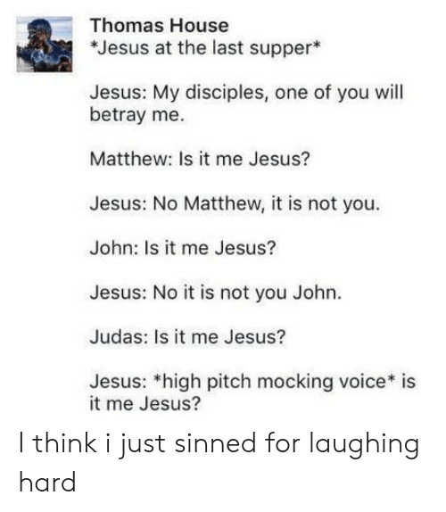 Jesus, The Last Supper, and House: Thomas House  *Jesus at the last supper  Jesus: My disciples, one of you will  betray me.  Matthew: Is it me Jesus?  Jesus: No Matthew, it is not you  John: Is it me Jesus?  Jesus: No it is not you John.  Judas: Is it me Jesus?  Jesus: *high pitch mocking voice* is  it me Jesus? I think i just sinned for laughing hard
