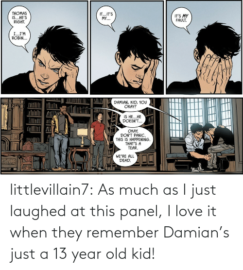 13 Year Old: THOMAS  IS...HE'S  RIGHT.  IT...IT'S  MY...  IT'S MY  FAULT.  I...I'M  ROBIN...  DAMIAN, KID, YOU  OKAY?  IS HE...HE  DOESN'T...  OKAY.  DON'T PANIC.  THIS IS HAPPENING.  THAT'S A  TEAR.  WE'RE ALL  DEAD. littlevillain7: As much as I just laughed at this panel, I love it when they remember Damian's just a 13 year old kid!