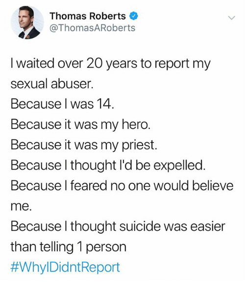 Memes, Suicide, and My Hero: Thomas Roberts  @ThomasARoberts  I waited over 20 years to report my  sexual abuser.  Because l was 14  Because it was my hero.  Because it was my priest.  Because l thought l'd be expelled.  Because l feared n  me.  Because l thought suicide was easier  than telling 1 person  #Whyl DidntReport  o one would believe
