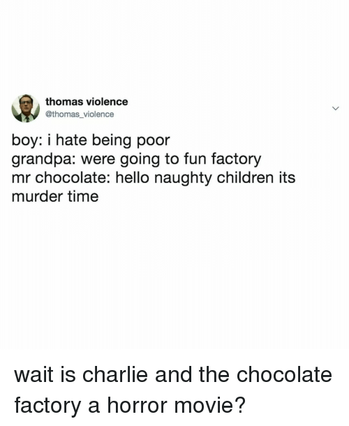 Charlie, Children, and Hello: thomas violence  @thomas_violence  boy: i hate being poor  grandpa: were going to fun factory  mr chocolate: hello naughty children its  murder time wait is charlie and the chocolate factory a horror movie?