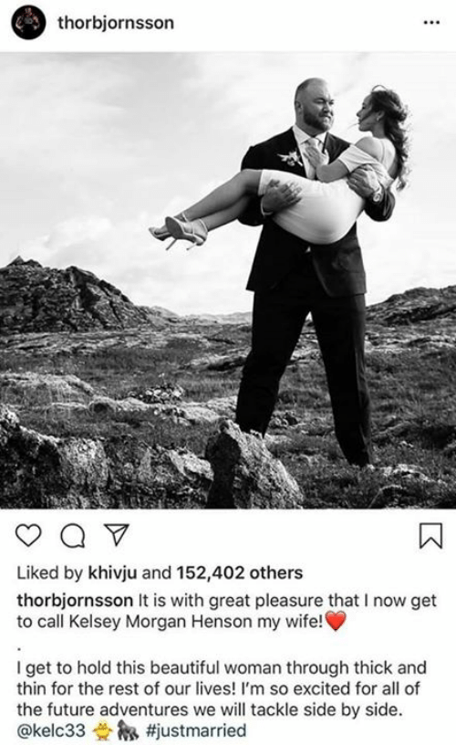 Beautiful, Future, and Memes: thorbjornsson  Liked by khivju and 152,402 others  thorbjornsson It is with great pleasure that I now get  to call Kelsey Morgan Henson my wife!  I get to hold this beautiful woman through thick and  thin for the rest of our lives! I'm so excited for all of  the future adventures we will tackle side by side.  @kelc33