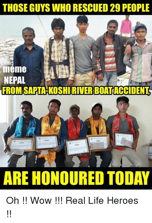 People Memes: THOSE GUYS WHORESCUED 29 PEOPLE  meme  NEPAL  FROM SAPTAHKOSHIRIVER BOATACCIDENT  ARE HONOURED TODAY Oh !! Wow !!!  Real Life Heroes !!