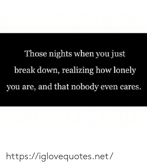 lonely: Those nights when you just  break down, realizing how lonely  you are, and that nobody even cares. https://iglovequotes.net/