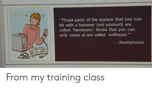"curse: ""Those parts of the system that you can  hit with a hammer (not advised) are  called 'hardware'; those that you can  only curse at are called 'software.""  - Anonymous From my training class"