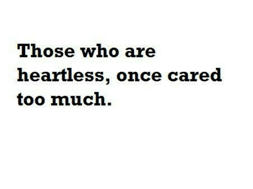 Those Who: Those who are  heartless, once cared  too much