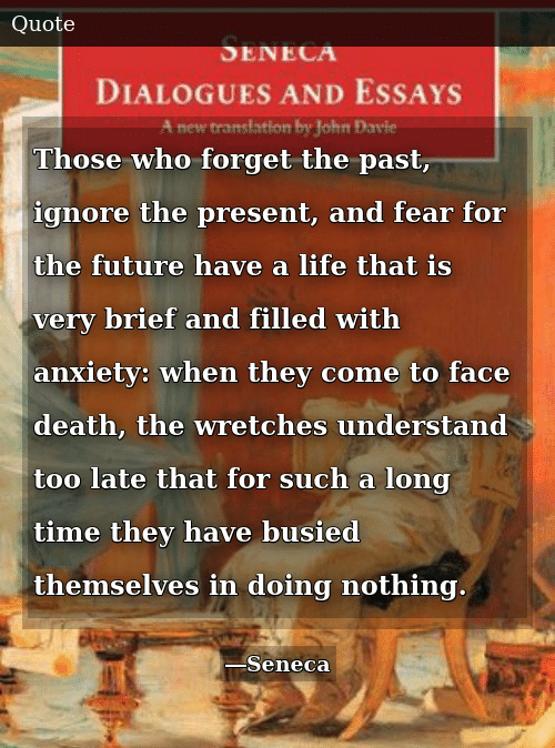 Future, Life, and Anxiety: Those who forget the past, ignore the present, and fear for the future have a life that is very brief and filled with anxiety: when they come to face death, the wretches understand too late that for such a long time they have busied themselves in doing nothing.
