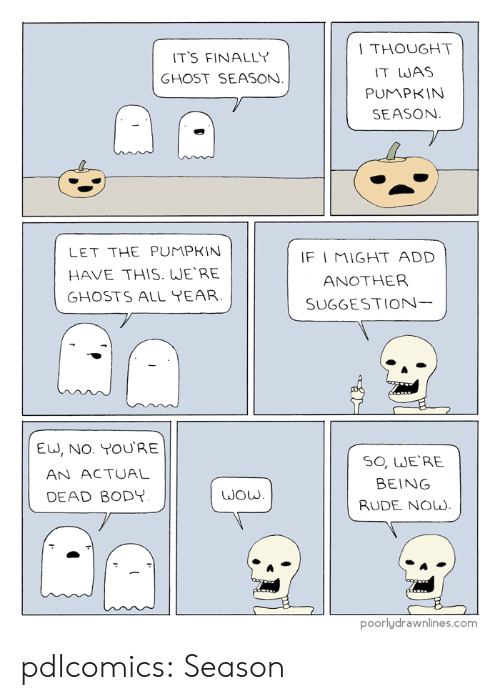 Being Rude: THOUGHT  IT WAS  PUMPKIN  SEASON  T'S FINALLY  GHOST SEASON  LET THE PUMPKIN  HAVE THIS. WERE  GHOSTS ALL YEAR  F I MIGHT ADD  ANOTHER  SUGGESTION  EU, NO. YOURE  AN ACTUAL  DEAD BODY  SO, WE'RE  BEING  RUDE Now.  poorlydrawnlines.com pdlcomics:  Season