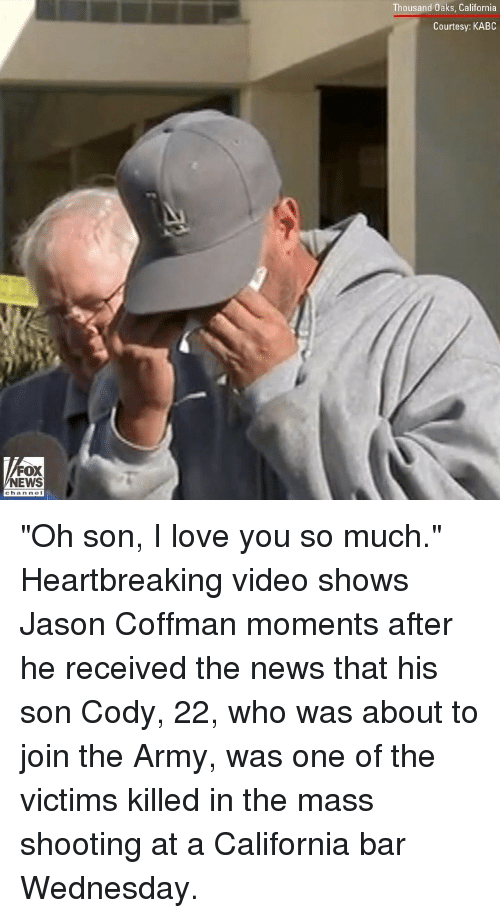 """Love, Memes, and News: Thousand Oaks, California  Courtesy: KABC  FOX  NEWS """"Oh son, I love you so much."""" Heartbreaking video shows Jason Coffman moments after he received the news that his son Cody, 22, who was about to join the Army, was one of the victims killed in the mass shooting at a California bar Wednesday."""