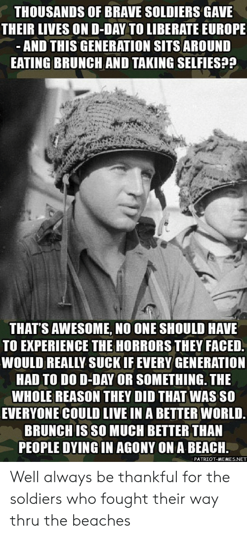 Memes, Soldiers, and Beach: THOUSANDS OF BRAVE SOLDIERS GAVE  THEIR LIVES OND-DAY TO LIBERATE EUROPE  AND THIS GENERATION SITS AROUND  EATING BRUNCH AND TAKING SELFIES??  THAT'S AWESOME, NO ONE SHOULD HAVE  TO EXPERIENCE THE HORRORS THEY FACED  WOULD REALLY SUCK IF EVERY GENERATION  HAD TO DO D-DAY OR SOMETHING. THE  WHOLE REASON THEY DID THAT WAS SO  EVERYONE COULD LIVE IN A BETTER WORLD.  BRUNCH IS SO MUCH BETTER THAN  PEOPLE DYING IN AGONY ON A BEACH.  PATRIOT-MEMES.NET Well always be thankful for the soldiers who fought their way thru the beaches