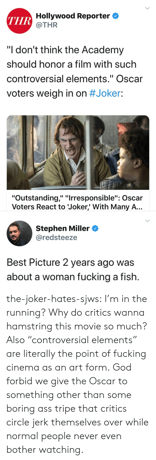 "hollywood: THR Hollywood Reporter  @THR  ""I don't think the Academy  should honor a film with such  controversial elements."" Oscar  II  voters weigh in on #Joker:  ""Outstanding,"" ""Irresponsible"": Oscar  Voters React to Joker,' With Many A...  Stephen Miller  @redsteeze  Best Picture 2 years ago was  about a woman fucking a fish. the-joker-hates-sjws:  I'm in the running?  Why do critics wanna hamstring this movie so much?Also ""controversial elements"" are literally the point of fucking cinema as an art form. God forbid we give the Oscar to something other than some boring ass tripe that critics circle jerk themselves over while normal people never even bother watching."