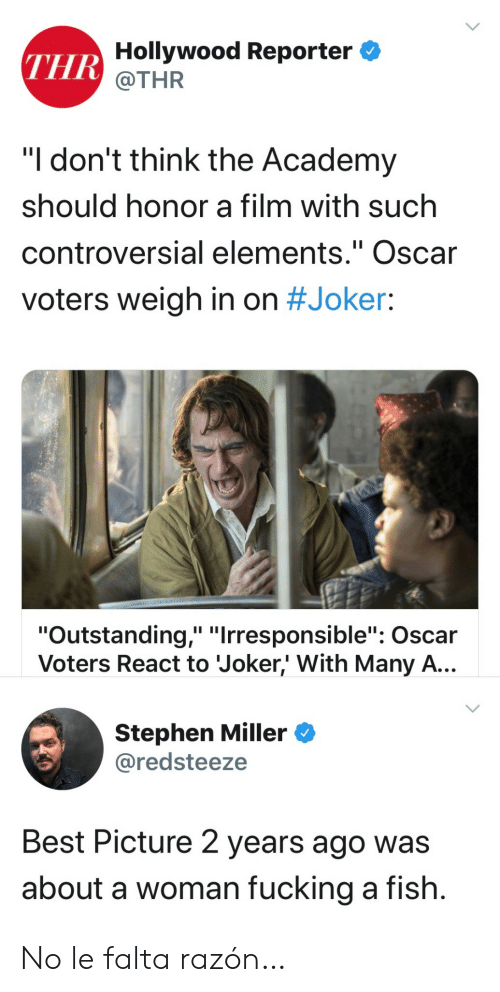 "hollywood: THR Hollywood Reporter  @THR  ""I don't think the Academy  should honor a film with such  controversial elements."" Oscar  II  voters weigh in on #Joker:  ""Outstanding,"" ""Irresponsible"": Oscar  Voters React to Joker,' With Many A...  Stephen Miller  @redsteeze  Best Picture 2 years ago was  about a woman fucking a fish. No le falta razón…"