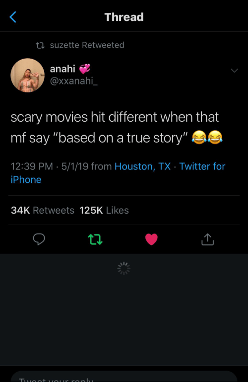 """Iphone, Movies, and True: Threa  suzette Retweeted  anahi  @xxanahi  scary movies hit different when that  mf say """"based on a true story""""  12:39 PM 5/1/19 from Houston, TX Twitter for  iPhone  34K Retweets 125K Likes"""
