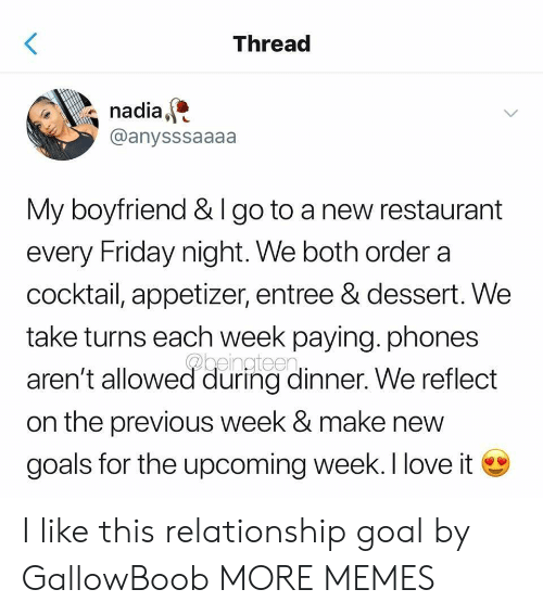 Relationship Goal: Threac  nadia,  @anysssaaaa  My boyfriend & I go to a new restaurant  every Friday night. We both order a  cocktail, appetizer, entree & dessert. We  take turns each week paying. phones  aren't allowed during dinner. We reflect  on the previous week & make new  goals for the upcoming week. I love i I like this relationship goal by GallowBoob MORE MEMES