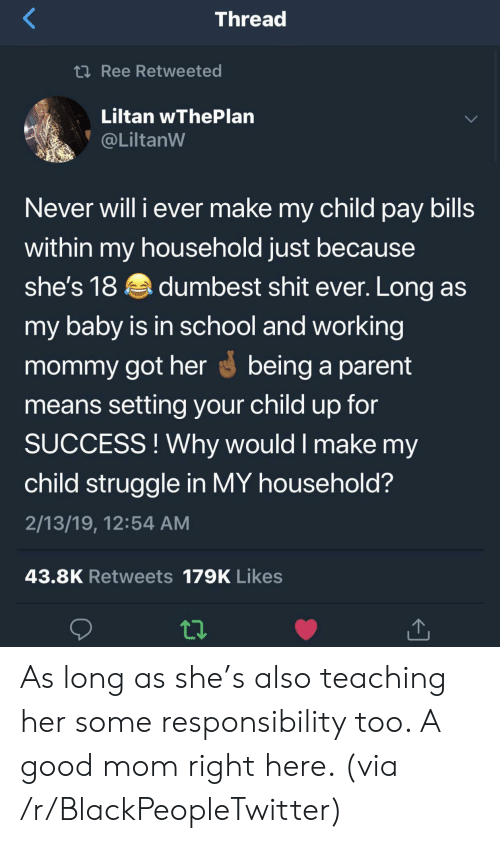 Blackpeopletwitter, School, and Shit: Thread  2Ree Retweeted  Liltan wThePlan  @LiltanW  Never will i ever make my child pay bills  within my household just because  she's 18dumbest shit ever. Long as  my baby is in school and working  mommy got herbeing a parent  means setting your child up for  SUCCESS!Why would I make my  child struggle in MY household?  2/13/19, 12:54 AM  43.8K Retweets 179K Likes As long as she's also teaching her some responsibility too. A good mom right here. (via /r/BlackPeopleTwitter)