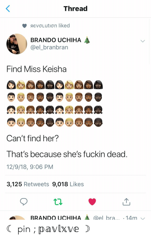 Bra, Her, and Pin: Thread  aeνσLutiιση liked  BRANDO UCHIHA  @el_branbran  Find Miss Keisha  Can't find her?  That's because she's fuckin dead.  12/9/18, 9:06 PM  3,125 Retweets 9,018 Likes  @el bra... .14m  BRANDO UCHIHA ☾ pin ; 𝕡𝕒𝕧𝕝𝕩𝕧𝕖 ☽