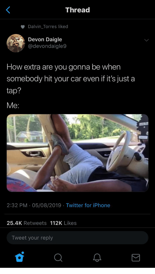 Iphone, Twitter, and How: Thread  Dalvin_Torres liked  Devon Daigle  @devondaigle9  How extra are you gonna be when  somebody hit your car even if it's just a  tap?  Ме:  2:32 PM 05/08/2019 Twitter for iPhone  25.4K Retweets 112K Likes  Tweet your reply