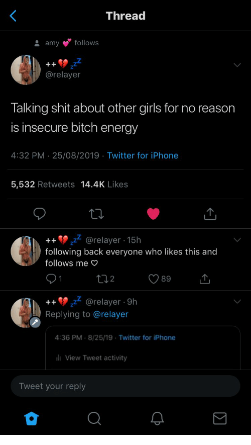 other girls: Thread  follows  amy  ++  @relayer  Talking shit about other girls for no reason  is insecure bitch energy  4:32 PM 25/08/2019 Twitter for iPhone  5,532 Retweets 14.4K Likes  @relayer 15h  following back everyone who likes this and  ++  follows me O  12  89  1  @relayer 9h  Replying to @relayer  ++  4:36 PM 8/25/19 Twitter for iPhone  liView Tweet activity  Tweet your reply