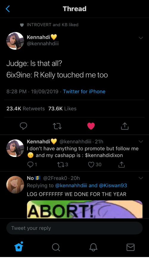 Introvert, Iphone, and R. Kelly: Thread  INTROVERT and KB liked  Kennahdi  @kennahhdii  Judge: Is that all?  6ix9ine: R Kelly touched me too  8:28 PM 19/09/2019 Twitter for iPhone  23.4K Retweets 73.6K Likes  Kennahdi  @kennahhdii 21h  I don't have anything to promote but follow me  and my cashapp is $kennahdidixon  30  No @2Freako 20h  Replying to @kennahhdiii and @Kiswan93  LOG OFFFFFFF WE DONE FOR THE YEAR  ABORT!  Tweet your reply