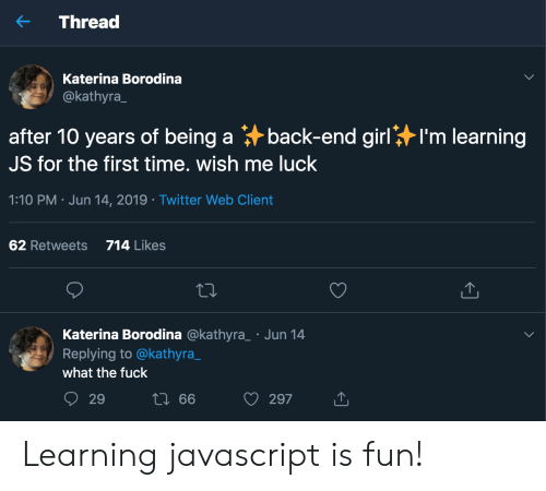 Twitter, Fuck, and Girl: Thread  Katerina Borodina  @kathyra  back-end girl  after 10 years of being a  I'm learning  JS for the first time. wish me luck  1:10 PM Jun 14, 2019 Twitter Web Client  714 Likes  62 Retweets  Katerina Borodina @kathyra  Replying to @kathyra_  Jun 14  what the fuck  t 66  29  297 Learning javascript is fun!