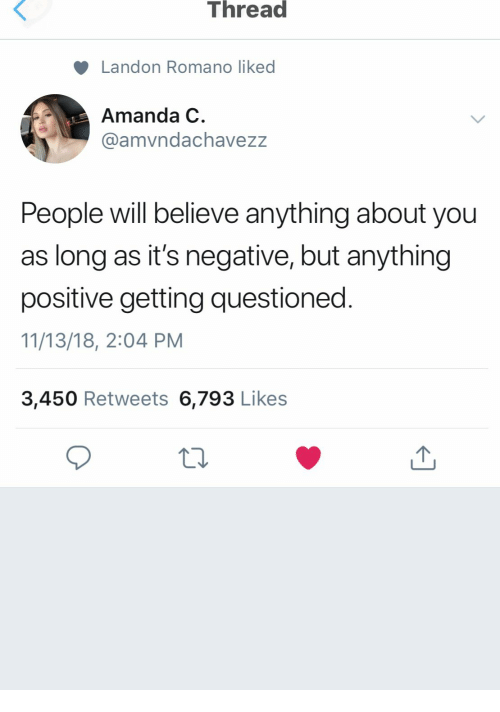 Believe, You, and Amanda: Thread  Landon Romano liked  Amanda C  @amvndachavezz  People il believe anything about you  as long as it's neaative, but anything  positive getting questioned  11/13/18, 2:04 PM  3,450 Retweets 6,793 Likes