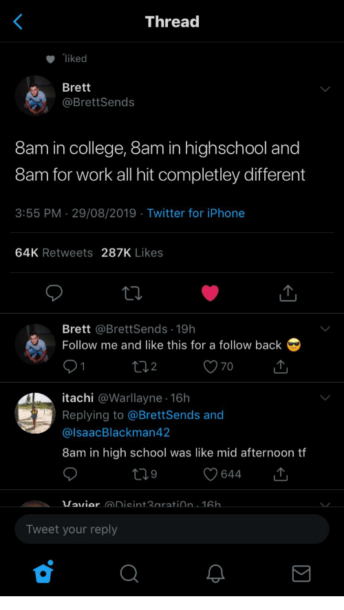 College, Iphone, and School: Thread  liked  Brett  @BrettSends  8am in college, 8am in highschool and  8am for work all hit completley different  3:55 PM 29/08/2019 Twitter for iPhone  64K Retweets 287K Likes  Brett @BrettSends 19h  Follow me and like this for a follow back  70  t2  itachi @Warllayne 16h  Replying to @BrettSends and  @IsaacBlackman42  8am in high school was like mid afternoon tf  219  644  Vavier Disint3aratiðn. 16h.  Tweet your reply  C