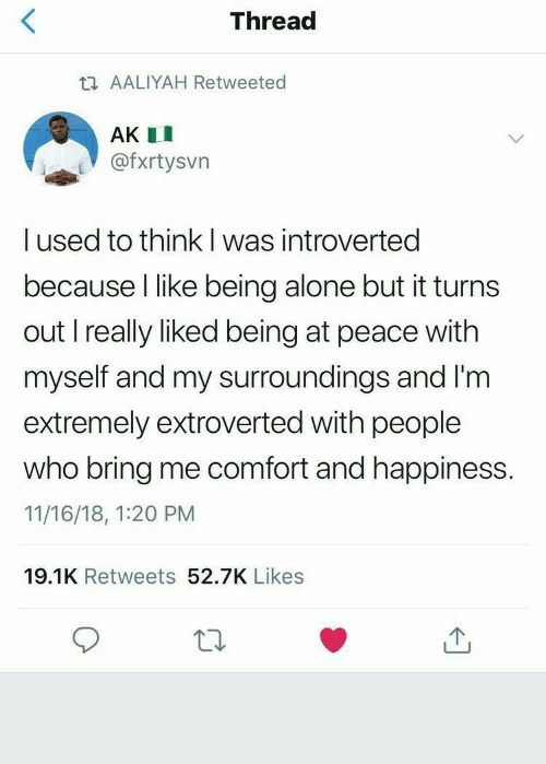 at-peace: Thread  t AALIYAH Retweeted  AK I  @fxrtysvn  I used to think l was introverted  because I like being alone but it turns  out I really liked being at peace with  myself and my surroundings and I'm  extremely extroverted with people  who bring me comfort and happiness.  11/16/18, 1:20 PM  19.1K Retweets 52.7K Likes