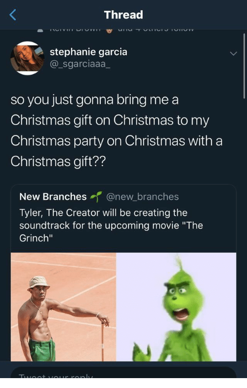 """Christmas, The Grinch, and Party: Thread  TACTV uDIUY vI  urnu T ULIICI 1VIVYV  stephanie garcia  @_sgarciaaa  so you just gonna bring me a  Christmas gift  on Christmas to my  Christmas party on Christmas with a  Christmas gift??  New Branches @new_branches  Tyler, The Creator will be creating the  soundtrack for the upcoming movie """"The  Grinch""""  Twoo+ uOur ronlv"""