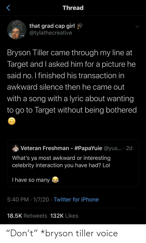 "So Many: Thread  that grad cap girl  @tylathecreative  Bryson Tiller came through my line at  Target and I asked him for a picture he  said no. I finished his transaction in  awkward silence then he came out  with a song with a lyric about wanting  to go to Target without being bothered  Veteran Freshman - #PapaYuie @yus... ·2d  What's ya most awkward or interesting  celebrity interaction you have had? Lol  T have so many  5:40 PM · 1/7/20 · Twitter for iPhone  18.5K Retweets 132K Likes ""Don't"" *bryson tiller voice"
