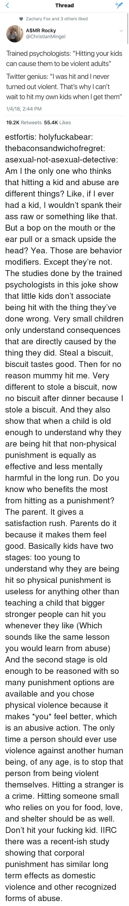 """Asexual: Thread  Zachary Fox and 3 others liked  A$MR Rocky  @ChristianMingel  Trained psychologists: """"Hitting your kids  can cause them to be violent adults""""  Twitter genius: """"l was hit and I never  turned out violent. That's why l can't  wait to hit my own kids when l get them""""  1/4/18, 2:44 PM  19.2K Retweets 55.4K Likes estfortis: holyfuckabear:  thebaconsandwichofregret:  asexual-not-asexual-detective:  Am I the only one who thinks that hitting a kid and abuse are different things? Like, if I ever had a kid, I wouldn't spank their ass raw or something like that. But a bop on the mouth or the ear pull or a smack upside the head? Yea. Those are behavior modifiers.   Except they're not.  The studies done by the trained psychologists in this joke show that little kids don't associate being hit with the thing they've done wrong. Very small children only understand consequences that are directly caused by the thing they did. Steal a biscuit, biscuit tastes good. Then for no reason mummy hit me. Very different to stole a biscuit, now no biscuit after dinner because I stole a biscuit. And they also show that when a child is old enough to understand why they are being hit that non-physical punishment is equally as effective and less mentally harmful in the long run.  Do you know who benefits the most from hitting as a punishment? The parent. It gives a satisfaction rush. Parents do it because it makes them feel good.  Basically kids have two stages: too young to understand why they are being hit so physical punishment is useless for anything other than teaching a child that bigger stronger people can hit you whenever they like (Which sounds like the same lesson you would learn from abuse) And the second stage is old enough to be reasoned with so many punishment options are available and you chose physical violence because it makes *you* feel better, which is an abusive action.  The only time a person should ever use violence against another human being, of any age, is t"""
