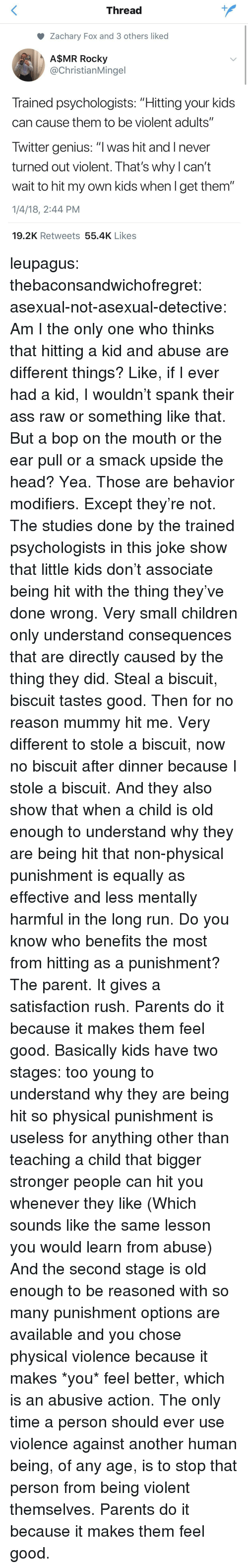 """Asexual: Thread  Zachary Fox and 3 others liked  A$MR Rocky  @ChristianMingel  Trained psychologists: """"Hitting your kids  can cause them to be violent adults""""  Twitter genius: """"l was hit and I never  turned out violent. That's why l can't  wait to hit my own kids when l get them""""  1/4/18, 2:44 PM  19.2K Retweets 55.4K Likes leupagus: thebaconsandwichofregret:  asexual-not-asexual-detective:  Am I the only one who thinks that hitting a kid and abuse are different things? Like, if I ever had a kid, I wouldn't spank their ass raw or something like that. But a bop on the mouth or the ear pull or a smack upside the head? Yea. Those are behavior modifiers.   Except they're not.  The studies done by the trained psychologists in this joke show that little kids don't associate being hit with the thing they've done wrong. Very small children only understand consequences that are directly caused by the thing they did. Steal a biscuit, biscuit tastes good. Then for no reason mummy hit me. Very different to stole a biscuit, now no biscuit after dinner because I stole a biscuit. And they also show that when a child is old enough to understand why they are being hit that non-physical punishment is equally as effective and less mentally harmful in the long run.  Do you know who benefits the most from hitting as a punishment? The parent. It gives a satisfaction rush. Parents do it because it makes them feel good.  Basically kids have two stages: too young to understand why they are being hit so physical punishment is useless for anything other than teaching a child that bigger stronger people can hit you whenever they like (Which sounds like the same lesson you would learn from abuse) And the second stage is old enough to be reasoned with so many punishment options are available and you chose physical violence because it makes *you* feel better, which is an abusive action.  The only time a person should ever use violence against another human being, of any age, is to stop that perso"""