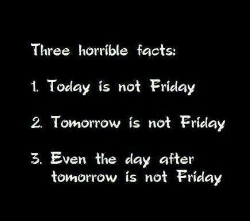 Dank, Facts, and Friday: Three horrible facts:  1. Today is not Friday  2. Tomorrow is not Friday  3. Even the day after  tomorrow is not Friday