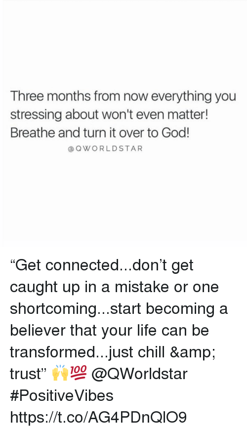 "Chill, God, and Life: Three months from now everything you  stressing about won't even matter!  Breathe and turn it over to God!  a QWORLDSTAR ""Get connected...don't get caught up in a mistake or one shortcoming...start becoming a believer that your life can be transformed...just chill & trust"" 🙌💯 @QWorldstar #PositiveVibes https://t.co/AG4PDnQlO9"