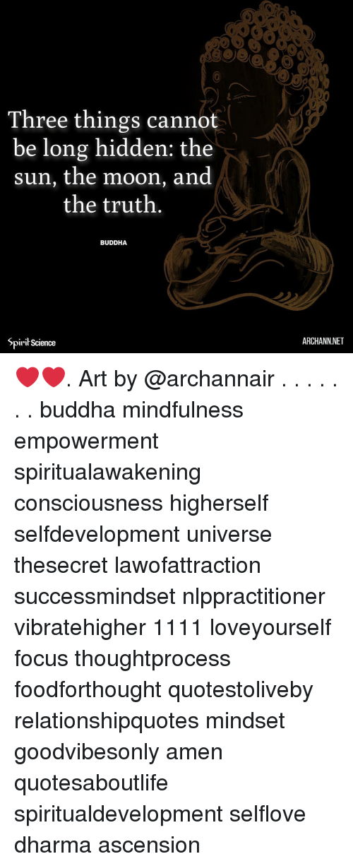 Memes, Buddha, and Focus: Three things cannot  be long hidden: the  sun, the moon, and  the truth.  BUDDHA  Spiri Science  ARCHANN.NET ❤️❤️. Art by @archannair . . . . . . . buddha mindfulness empowerment spiritualawakening consciousness higherself selfdevelopment universe thesecret lawofattraction successmindset nlppractitioner vibratehigher 1111 loveyourself focus thoughtprocess foodforthought quotestoliveby relationshipquotes mindset goodvibesonly amen quotesaboutlife spiritualdevelopment selflove dharma ascension