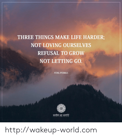 Life, Http, and Time: THREE THINGS MAKE LIFE HARDER;  NOT LOVING OURSELVES  REFUSAL TO GROW  NOT LETTING GO.  - YUNG PUEBLO  wake up world  Ts TIME T o RISE AND sHINE http://wakeup-world.com