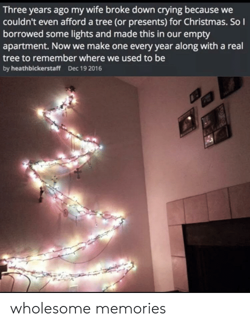 Christmas, Crying, and Tree: Three years ago my wife broke down crying because  couldn't even afford a tree (or presents) for Christmas. So  borrowed some lights and made this in our empty  apartment. Now we make one every year along with a real  tree to remember where we used to be  by heathbickerstaff  Dec 19 2016 wholesome memories