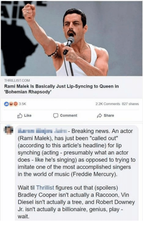 """Bradley Cooper: THRILLIST.COM  Rami Malek Is Basically Just Lip-Syncing to Queen in  Bohemian Rhapsody  @ з 5K  2.2K Comments  827 shares  Like  comment  Share  E E  Breaking news. An actor  (Rami Malek), has just been """"called out""""  (according to this article's headline) for lip  synching (acting - presumably what an actor  does like he's singing) as opposed to trying to  imitate one of the most accomplished singers  in the world of music (Freddie Mercury)  Wait til Thrillist figures out that (spoilers)  Bradley Cooper isn't actually a Raccoon, Vin  Diesel isn't actually a tree, and Robert Downey  Jr. isn't actually a billionaire, genius, play  wait."""