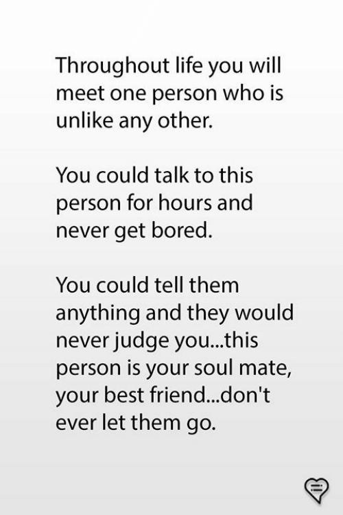 Best Friend, Bored, and Life: Throughout life you will  meet one person who is  unlike any other.  You could talk to this  person for hours and  never get bored  You could tell them  anything and they would  never judge you...this  person is your soul mate,  your best friend...don't  ever let them go.